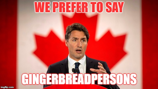Justin Trudeau | WE PREFER TO SAY GINGERBREADPERSONS | image tagged in justin trudeau | made w/ Imgflip meme maker