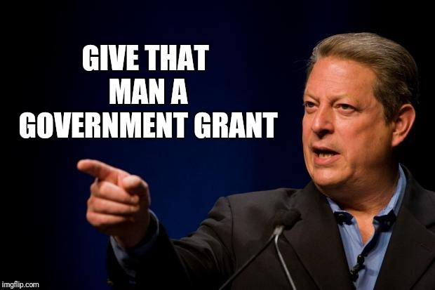 al gore troll | GIVE THAT MAN A GOVERNMENT GRANT | image tagged in al gore troll | made w/ Imgflip meme maker