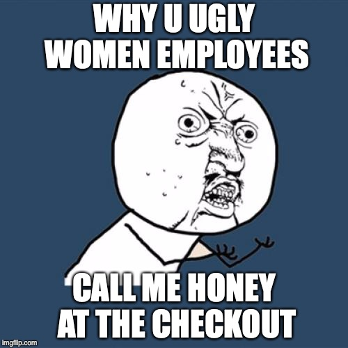 why u no | WHY U UGLY WOMEN EMPLOYEES CALL ME HONEY AT THE CHECKOUT | image tagged in why u no | made w/ Imgflip meme maker
