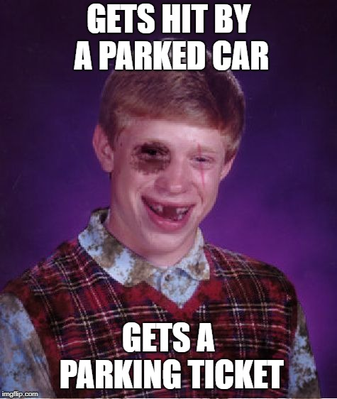 Beat-up Bad Luck Brian | GETS HIT BY A PARKED CAR GETS A PARKING TICKET | image tagged in beat-up bad luck brian | made w/ Imgflip meme maker