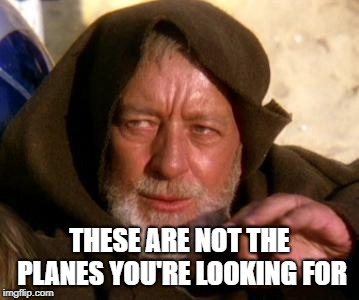 Obi Wan Kenobi Jedi Mind Trick | THESE ARE NOT THE PLANES YOU'RE LOOKING FOR | image tagged in obi wan kenobi jedi mind trick | made w/ Imgflip meme maker