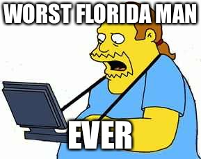 comicbook guy | WORST FLORIDA MAN EVER | image tagged in comicbook guy | made w/ Imgflip meme maker