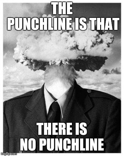 mind blown | THE PUNCHLINE IS THAT THERE IS NO PUNCHLINE | image tagged in mind blown | made w/ Imgflip meme maker