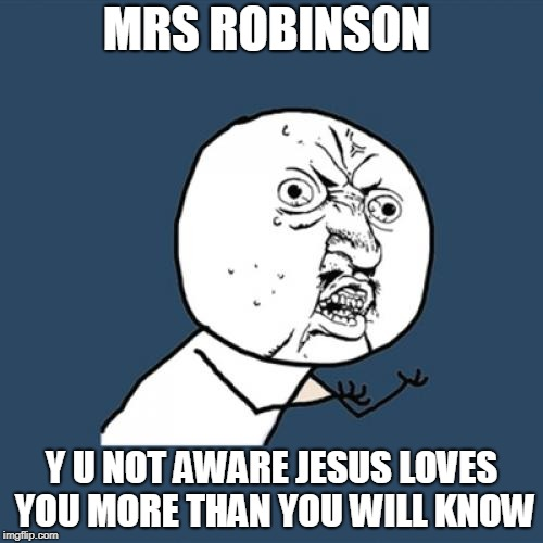 We'd like to know a little bit about you for our files | MRS ROBINSON Y U NOT AWARE JESUS LOVES YOU MORE THAN YOU WILL KNOW | image tagged in memes,y u no,music,funny,simon and garfunkel,the graduate mrs robinson | made w/ Imgflip meme maker
