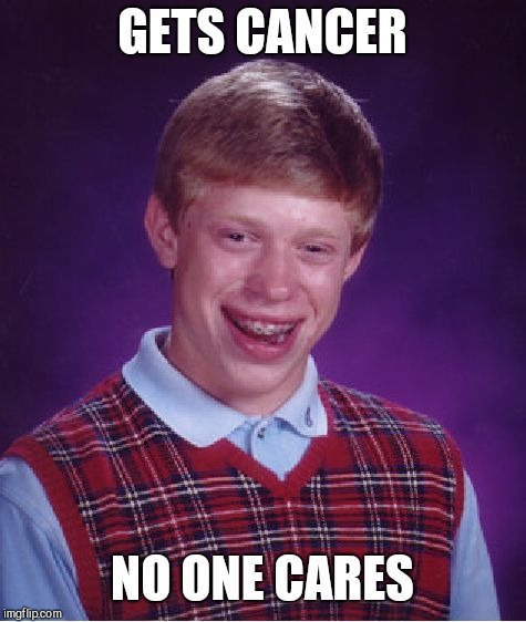 Bad Luck Brian Meme | GETS CANCER NO ONE CARES | image tagged in memes,bad luck brian | made w/ Imgflip meme maker