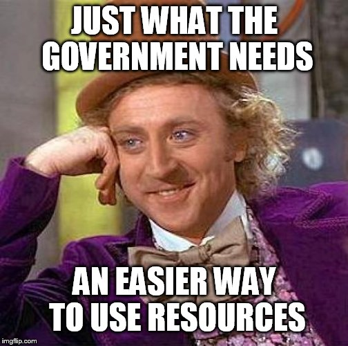 Creepy Condescending Wonka Meme | JUST WHAT THE GOVERNMENT NEEDS AN EASIER WAY TO USE RESOURCES | image tagged in memes,creepy condescending wonka | made w/ Imgflip meme maker