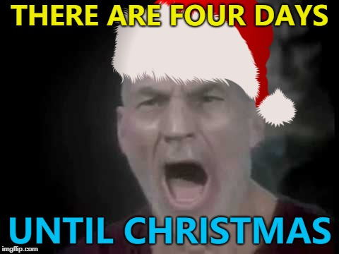 He's right you know... :) | THERE ARE FOUR DAYS UNTIL CHRISTMAS | image tagged in memes,christmas,there are four lights,picard | made w/ Imgflip meme maker