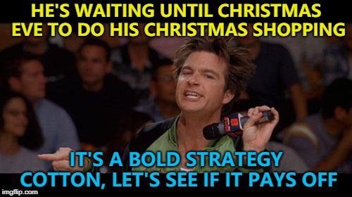 Time will tell... :) | HE'S WAITING UNTIL CHRISTMAS EVE TO DO HIS CHRISTMAS SHOPPING IT'S A BOLD STRATEGY COTTON, LET'S SEE IF IT PAYS OFF | image tagged in bold move cotton,memes,christmas,christmas shopping | made w/ Imgflip meme maker