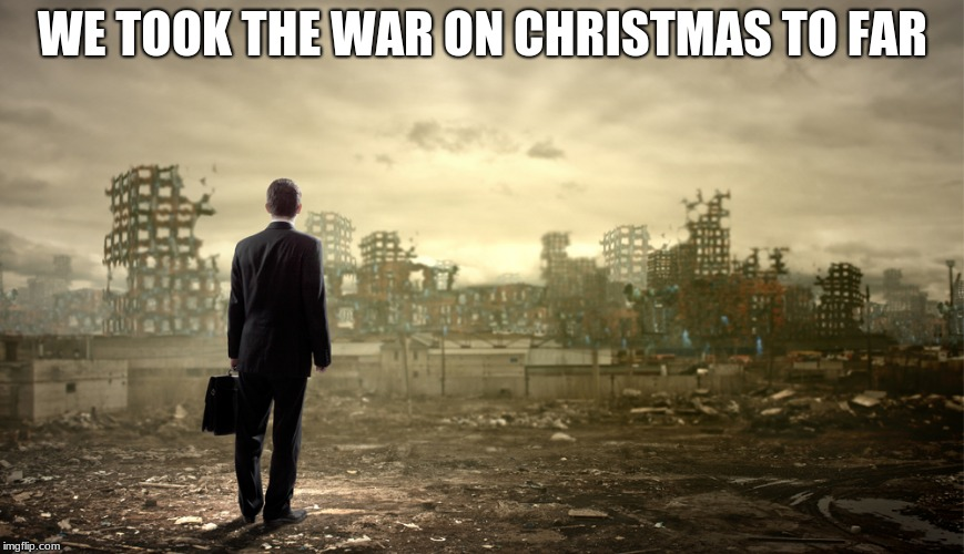 And the war on Christmas ended with silence  | WE TOOK THE WAR ON CHRISTMAS TO FAR | image tagged in destruction,war on christmas,silence,what did you win | made w/ Imgflip meme maker
