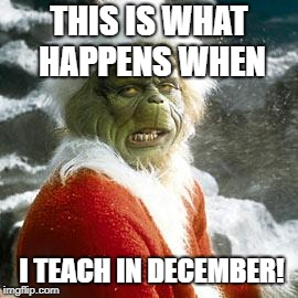 mad teacher | THIS IS WHAT HAPPENS WHEN I TEACH IN DECEMBER! | image tagged in grinch | made w/ Imgflip meme maker