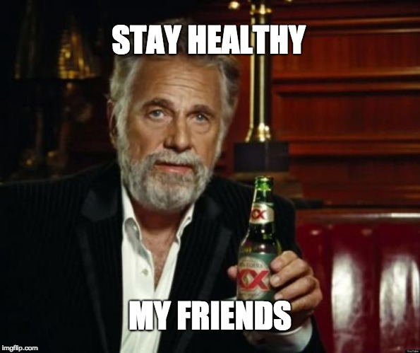 stay thirsty | STAY HEALTHY MY FRIENDS | image tagged in stay thirsty | made w/ Imgflip meme maker