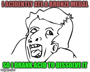 GENIUS | I ACIDENTLY ATE A BRONZE MEDAL SO I DRANK ACID TO DISSOLVE IT | image tagged in genius,memes,acid | made w/ Imgflip meme maker
