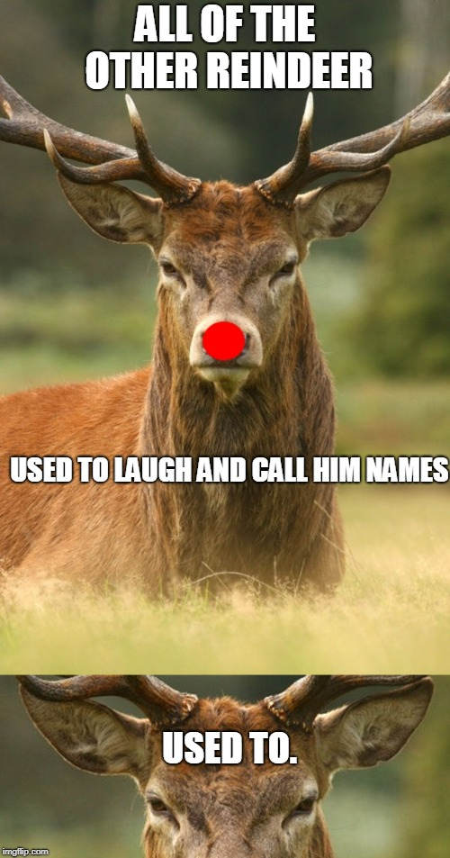 Rudolph wasn't playin' no reindeer games. | ALL OF THE OTHER REINDEER USED TO LAUGH AND CALL HIM NAMES USED TO. | image tagged in rudolph | made w/ Imgflip meme maker