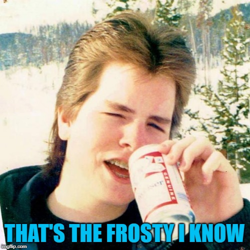 Eighties Teen Meme | THAT'S THE FROSTY I KNOW | image tagged in memes,eighties teen | made w/ Imgflip meme maker