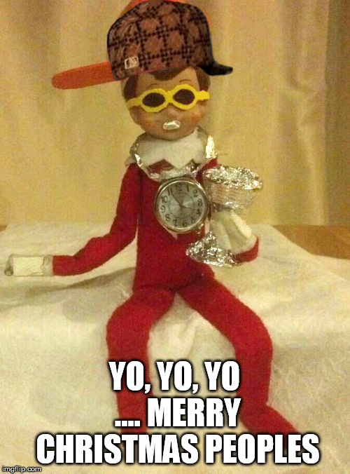 Do you even elf on the shelf | YO, YO, YO .... MERRY CHRISTMAS PEOPLES | image tagged in do you even elf on the shelf,scumbag | made w/ Imgflip meme maker