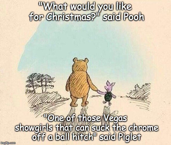 "Pooh and Piglet |  ""What would you like for Christmas?"" said Pooh; ""One of those Vegas showgirls that can suck the chrome off a ball hitch"" said Piglet 