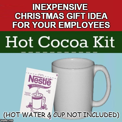 Generous Boss | INEXPENSIVE CHRISTMAS GIFT IDEA FOR YOUR EMPLOYEES (HOT WATER & CUP NOT INCLUDED) | image tagged in funny memes,christmas gifts,holidays,hot chocolate,cheapskate,meme | made w/ Imgflip meme maker