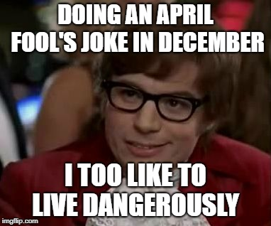 I too like to live dangerously  | DOING AN APRIL FOOL'S JOKE IN DECEMBER I TOO LIKE TO LIVE DANGEROUSLY | image tagged in i too like to live dangerously | made w/ Imgflip meme maker