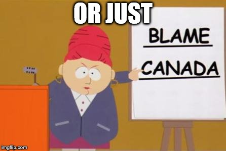 blame canada | OR JUST | image tagged in blame canada | made w/ Imgflip meme maker