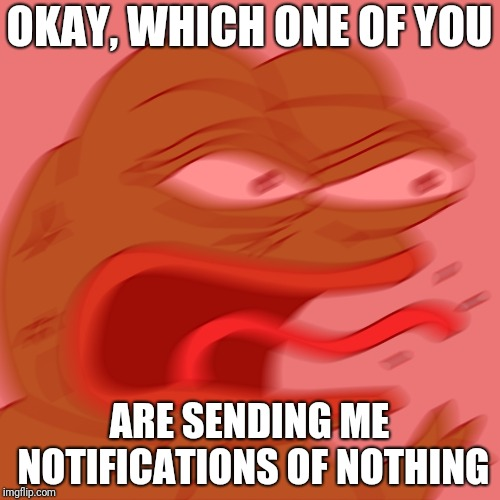 Angry pepe |  OKAY, WHICH ONE OF YOU; ARE SENDING ME NOTIFICATIONS OF NOTHING | image tagged in angry pepe | made w/ Imgflip meme maker