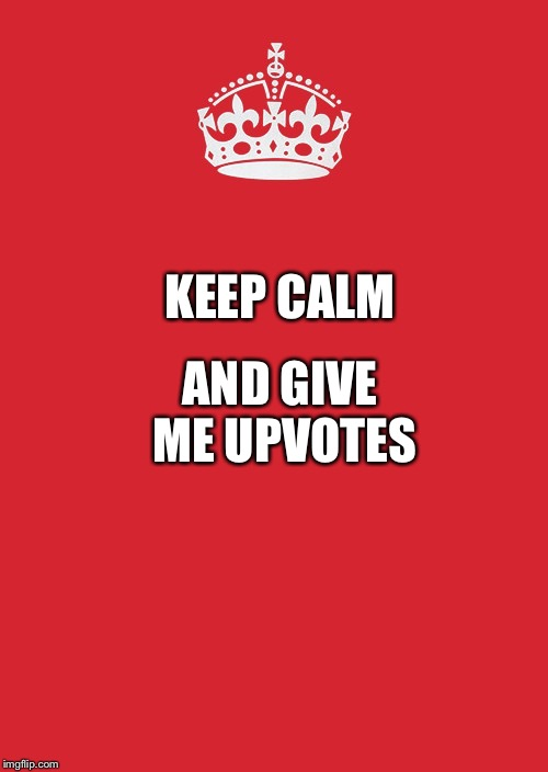 Keep Calm And Carry On Red | KEEP CALM AND GIVE ME UPVOTES | image tagged in memes,keep calm and carry on red | made w/ Imgflip meme maker