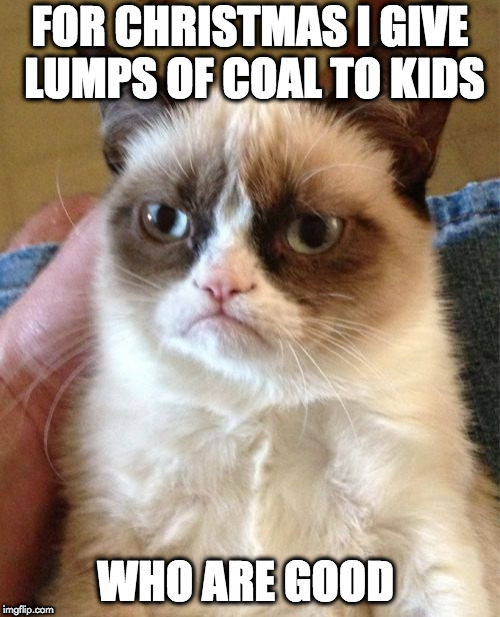 Grumpy Clause. | FOR CHRISTMAS I GIVE LUMPS OF COAL TO KIDS WHO ARE GOOD | image tagged in memes,grumpy cat,santa,christmas,lumps of coal | made w/ Imgflip meme maker