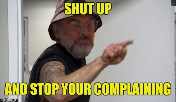 SHUT UP AND STOP YOUR COMPLAINING | made w/ Imgflip meme maker