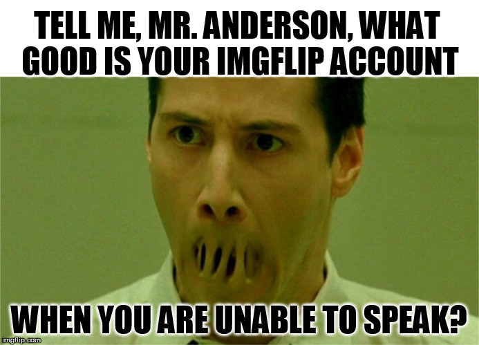 TELL ME, MR. ANDERSON, WHAT GOOD IS YOUR IMGFLIP ACCOUNT WHEN YOU ARE UNABLE TO SPEAK? | made w/ Imgflip meme maker