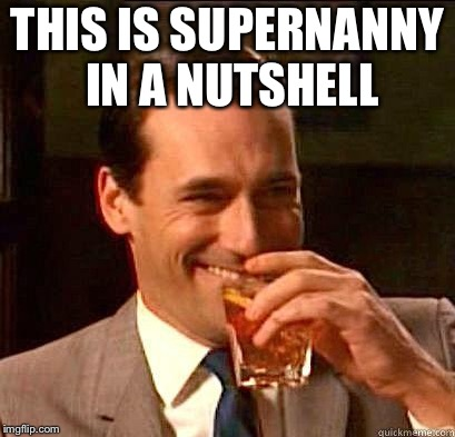 Laughing Don Draper | THIS IS SUPERNANNY IN A NUTSHELL | image tagged in laughing don draper | made w/ Imgflip meme maker