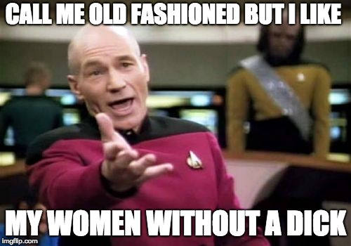 Picard Wtf Meme | CALL ME OLD FASHIONED BUT I LIKE MY WOMEN WITHOUT A DICK | image tagged in memes,picard wtf | made w/ Imgflip meme maker
