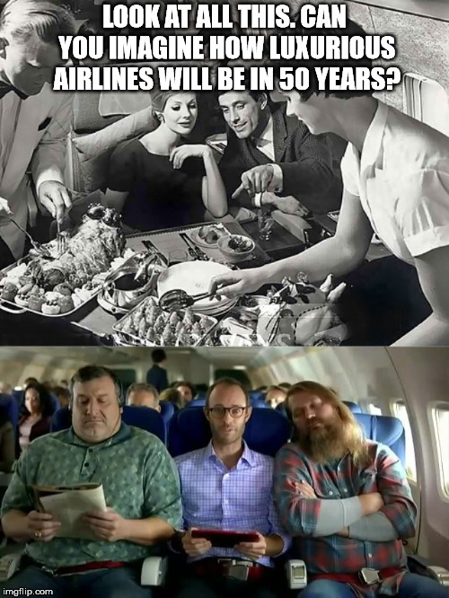 Yeah, that didn't happen.  | LOOK AT ALL THIS. CAN YOU IMAGINE HOW LUXURIOUS AIRLINES WILL BE IN 50 YEARS? | image tagged in 1950s airline | made w/ Imgflip meme maker