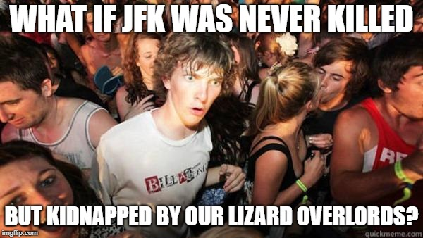 what if rave | WHAT IF JFK WAS NEVER KILLED BUT KIDNAPPED BY OUR LIZARD OVERLORDS? | image tagged in what if rave | made w/ Imgflip meme maker