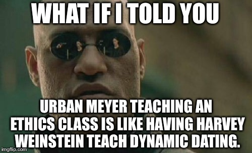 In the words of the great Drunken Brian France on Twitter about Urban Meyer | WHAT IF I TOLD YOU URBAN MEYER TEACHING AN ETHICS CLASS IS LIKE HAVING HARVEY WEINSTEIN TEACH DYNAMIC DATING. | image tagged in memes,matrix morpheus,urban meyer,domestic violence,report,harvey weinstein | made w/ Imgflip meme maker