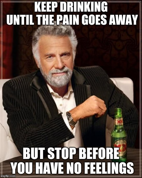 The Most Interesting Man In The World Meme | KEEP DRINKING UNTIL THE PAIN GOES AWAY BUT STOP BEFORE YOU HAVE NO FEELINGS | image tagged in memes,the most interesting man in the world | made w/ Imgflip meme maker