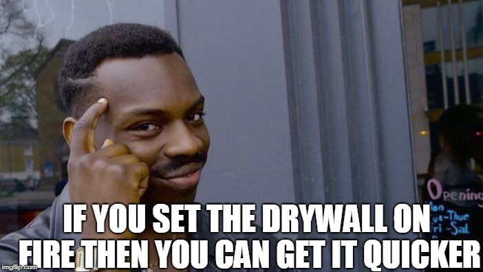 Roll Safe Think About It Meme | IF YOU SET THE DRYWALL ON FIRE THEN YOU CAN GET IT QUICKER | image tagged in memes,roll safe think about it | made w/ Imgflip meme maker