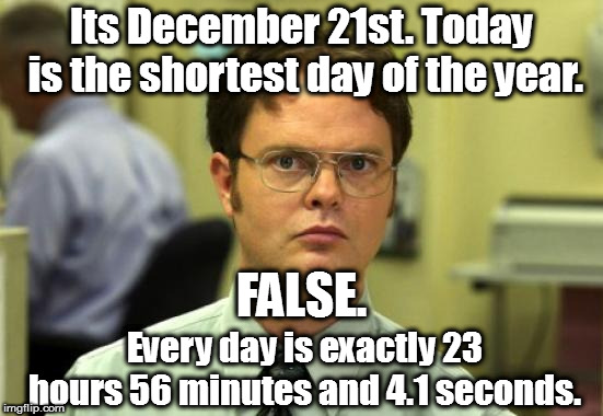 Winter Sol Shruting |  Its December 21st. Today is the shortest day of the year. FALSE. Every day is exactly 23 hours 56 minutes and 4.1 seconds. | image tagged in memes,dwight schrute,winter is here,false | made w/ Imgflip meme maker