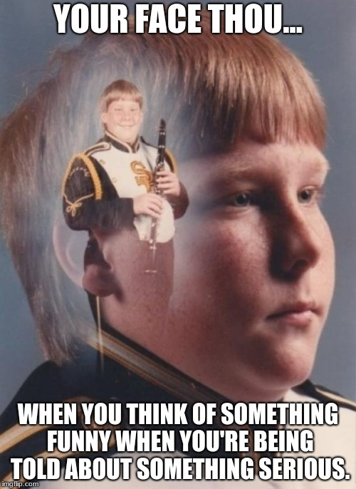 PTSD Clarinet Boy | YOUR FACE THOU... WHEN YOU THINK OF SOMETHING FUNNY WHEN YOU'RE BEING TOLD ABOUT SOMETHING SERIOUS. | image tagged in memes,ptsd clarinet boy | made w/ Imgflip meme maker