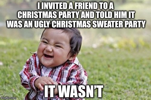 Evil Toddler Meme | I INVITED A FRIEND TO A CHRISTMAS PARTY AND TOLD HIM IT WAS AN UGLY CHRISTMAS SWEATER PARTY IT WASN'T | image tagged in memes,evil toddler | made w/ Imgflip meme maker