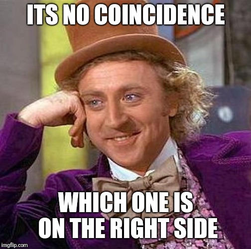 ITS NO COINCIDENCE WHICH ONE IS ON THE RIGHT SIDE | image tagged in memes,creepy condescending wonka | made w/ Imgflip meme maker