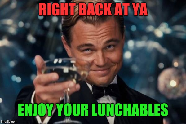 Leonardo Dicaprio Cheers Meme | RIGHT BACK AT YA ENJOY YOUR LUNCHABLES | image tagged in memes,leonardo dicaprio cheers | made w/ Imgflip meme maker