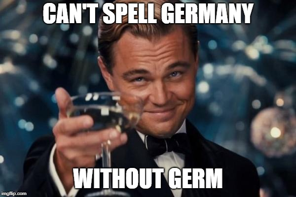 Can't Spell Germany Without Germ | CAN'T SPELL GERMANY WITHOUT GERM | image tagged in memes,leonardo dicaprio cheers,germany,german,germans,germs | made w/ Imgflip meme maker