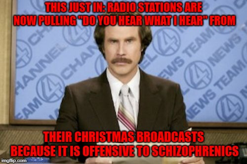 "It's the most wonderful time of the year!!! | THIS JUST IN: RADIO STATIONS ARE NOW PULLING ""DO YOU HEAR WHAT I HEAR"" FROM THEIR CHRISTMAS BROADCASTS BECAUSE IT IS OFFENSIVE TO SCHIZOPHRE 
