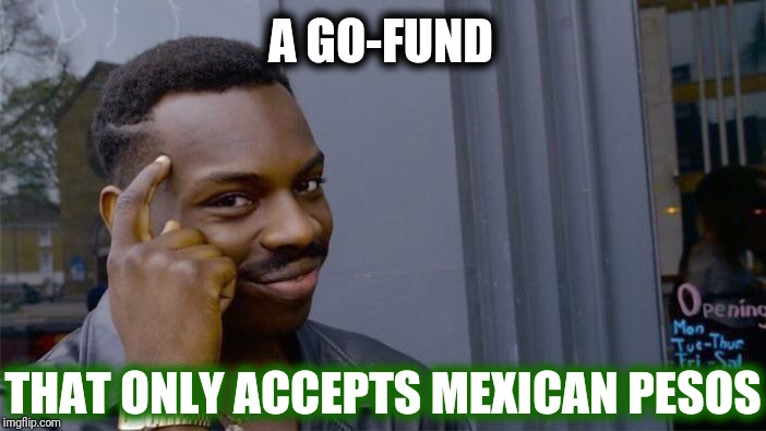 Roll Safe Think About It Meme | A GO-FUND THAT ONLY ACCEPTS MEXICAN PESOS | image tagged in memes,roll safe think about it,scumbag | made w/ Imgflip meme maker