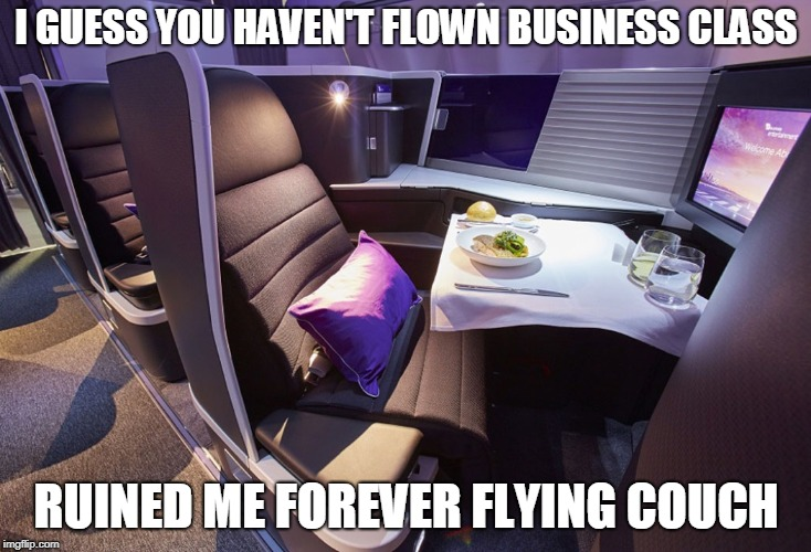 I GUESS YOU HAVEN'T FLOWN BUSINESS CLASS RUINED ME FOREVER FLYING COUCH | made w/ Imgflip meme maker