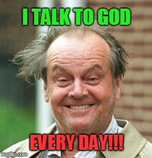 Jack Nicholson Crazy Hair | I TALK TO GOD EVERY DAY!!! | image tagged in jack nicholson crazy hair | made w/ Imgflip meme maker