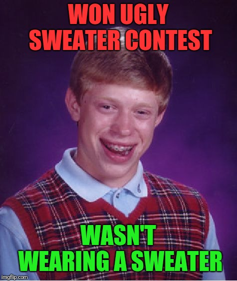 Bad Luck Brian Meme | WON UGLY SWEATER CONTEST WASN'T WEARING A SWEATER | image tagged in memes,bad luck brian | made w/ Imgflip meme maker
