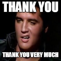 THANK YOU THANK YOU VERY MUCH | image tagged in elvis thank you | made w/ Imgflip meme maker