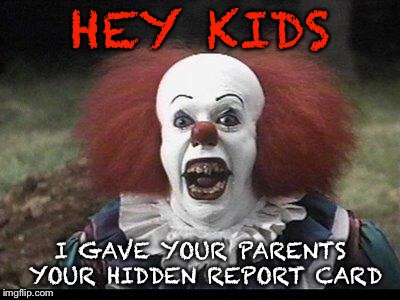 Scary Clown | HEY KIDS I GAVE YOUR PARENTS YOUR HIDDEN REPORT CARD | image tagged in scary clown | made w/ Imgflip meme maker