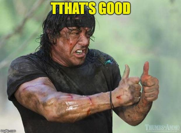 Thumbs Up Rambo | TTHAT'S GOOD | image tagged in thumbs up rambo | made w/ Imgflip meme maker