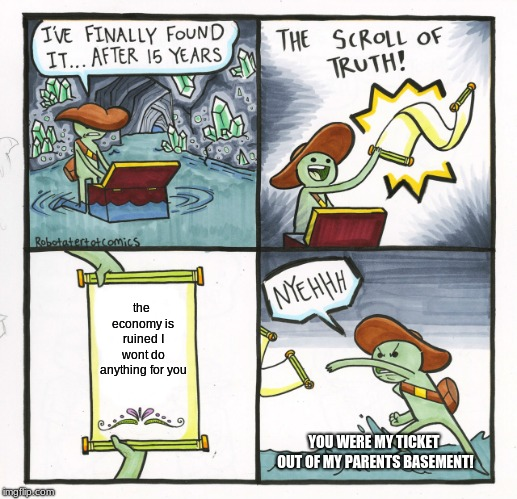 The Scroll Of Truth | the economy is ruined I wont do anything for you YOU WERE MY TICKET OUT OF MY PARENTS BASEMENT! | image tagged in memes,the scroll of truth | made w/ Imgflip meme maker